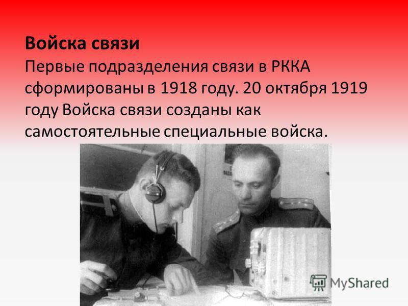 Войска связи Первые подразделения связи в РККА сформированы в 1918 году. 20 октября 1919 году Войска связи созданы как самостоятельные специальные войска.
