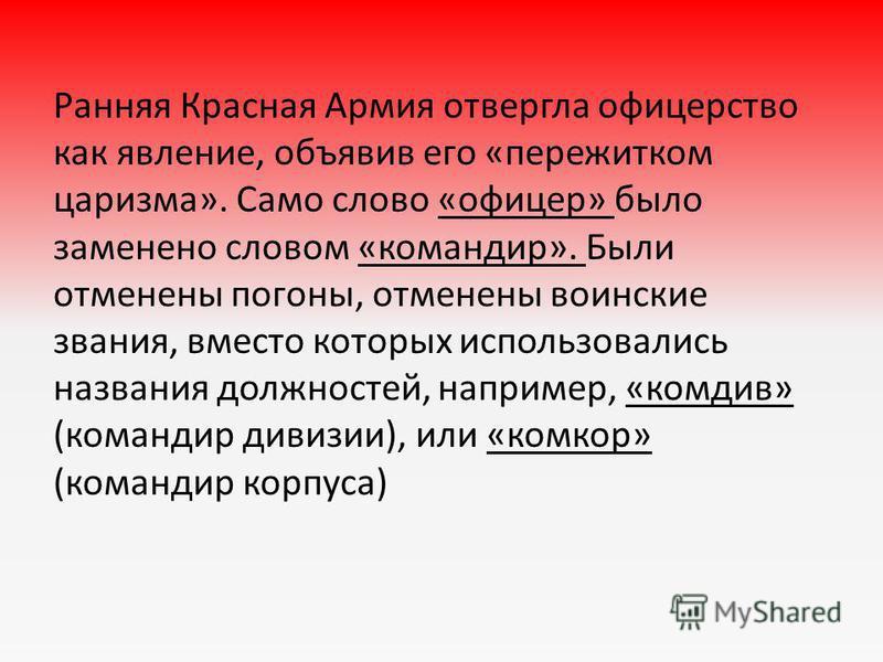 Ранняя Красная Армия отвергла офицерство как явление, объявив его «пережитком царизма». Само слово «офицер» было заменено словом «командир». Были отменены погоны, отменены воинские звания, вместо которых использовались названия должностей, например,