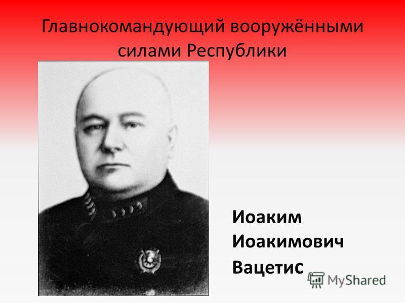 Главнокомандующий вооружёнными силами Республики Иоаким Иоакимович Вацети с