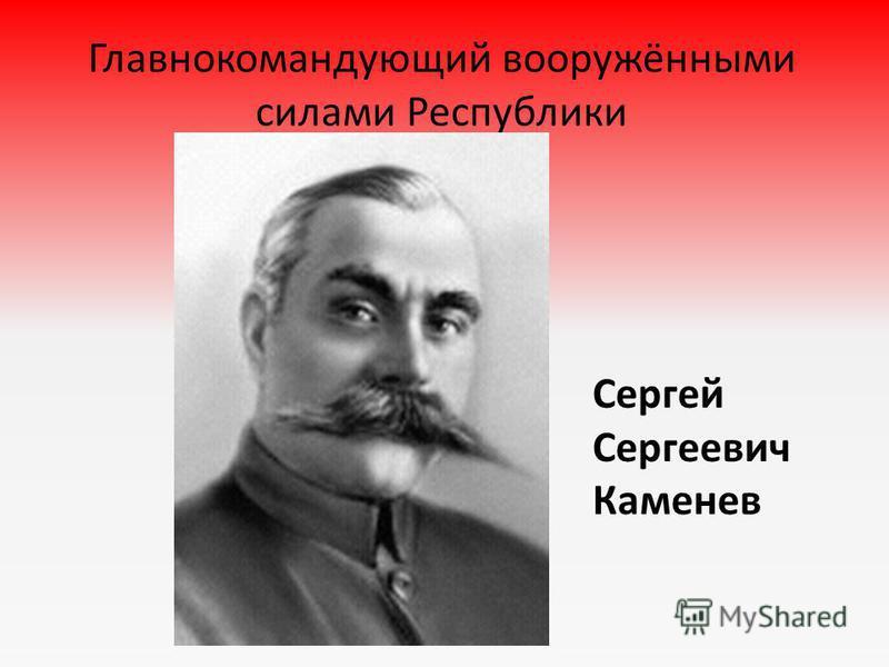 Главнокомандующий вооружёнными силами Республики Сергей Сергеевич Каменев