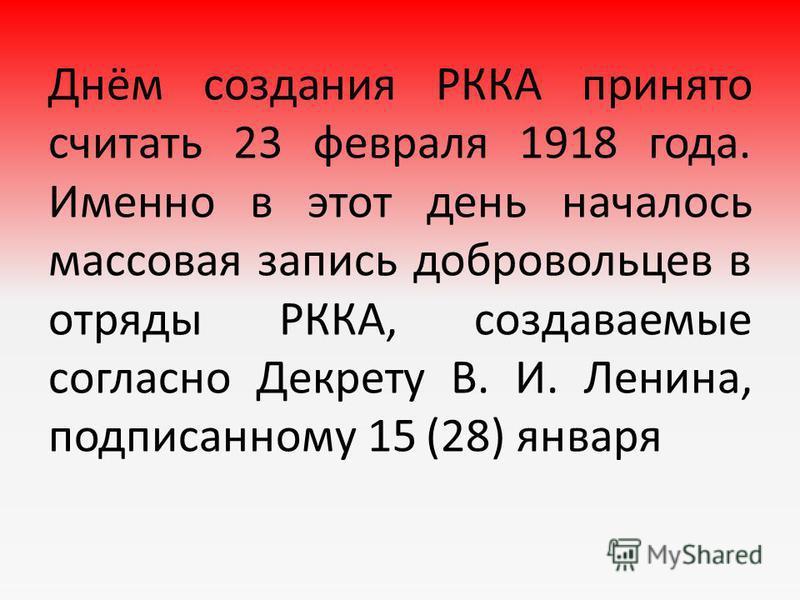 Днём создания РККА принято считать 23 февраля 1918 года. Именно в этот день началось массовая запись добровольцев в отряды РККА, создаваемые согласно Декрету В. И. Ленина, подписанному 15 (28) января