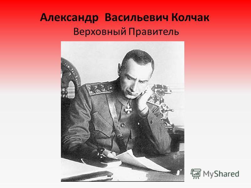 Александр Васильевич Колчак Верховный Правитель
