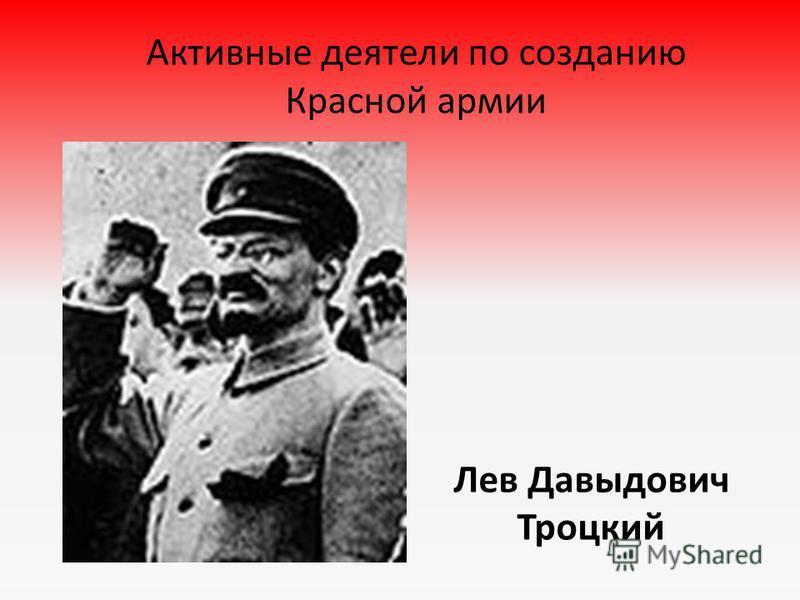 Активные деятели по созданию Красной армии Лев Давыдович Троцкий