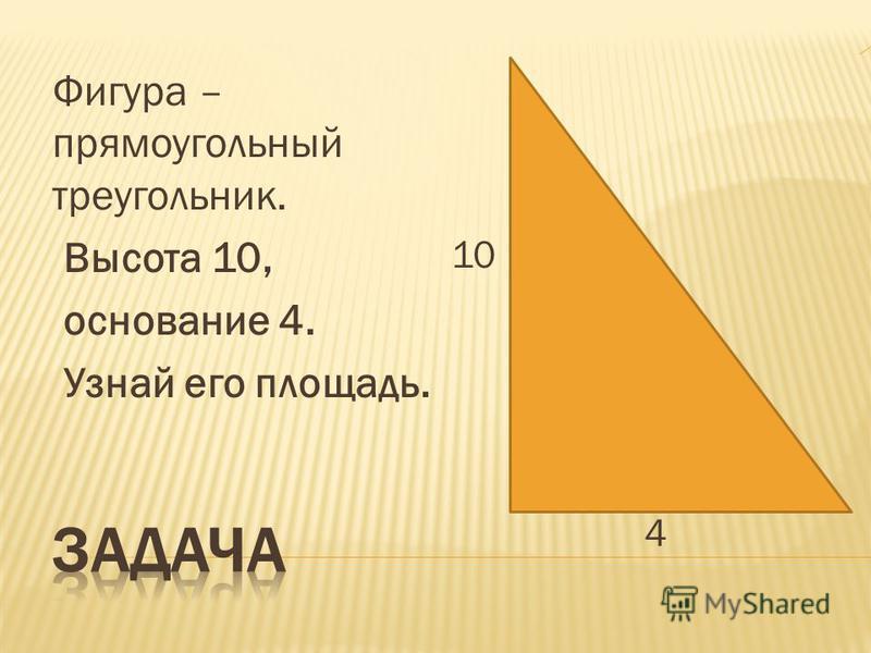 Фигура – прямоугольный треугольник. Высота 10, основание 4. Узнай его площадь. 10 4