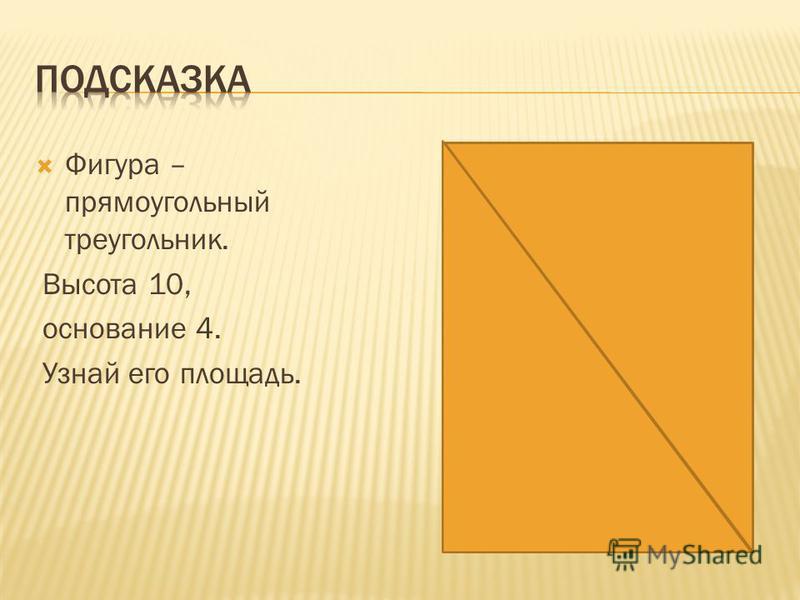 Фигура – прямоугольный треугольник. Высота 10, основание 4. Узнай его площадь.