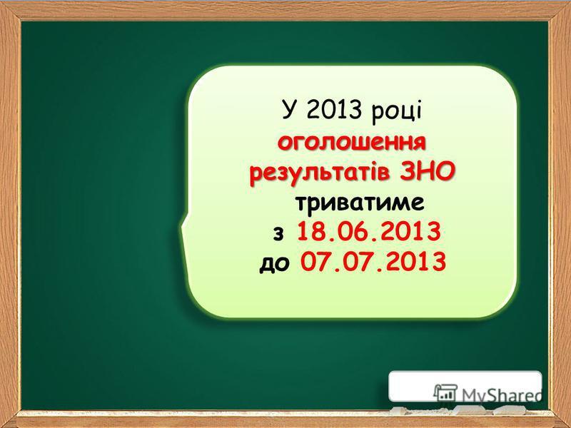 оголошення результатів ЗНО У 2013 році оголошення результатів ЗНО триватиме з 18.06.2013 до 07.07.2013