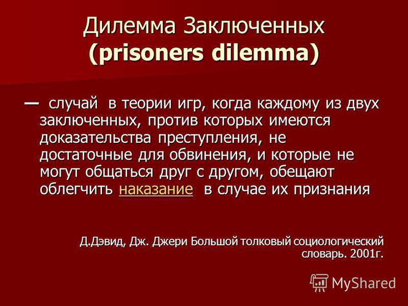 Дилемма Заключенных (prisoners dilemma) случай в теории игр, когда каждому из двух заключенных, против которых имеются доказательства преступления, не достаточные для обвинения, и которые не могут общаться друг с другом, обещают облегчить наказание в