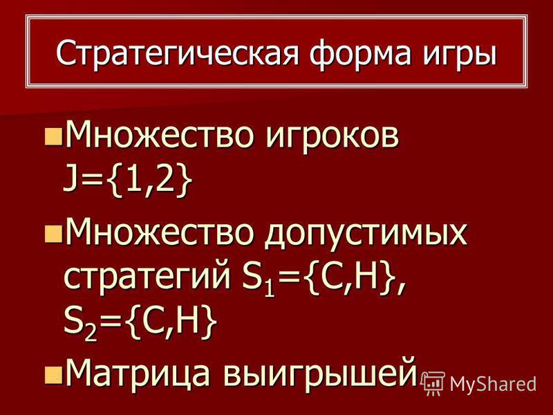 Множество игроков J={1,2} Множество игроков J={1,2} Множество допустимых стратегий S 1 ={C,H}, S 2 ={C,H} Множество допустимых стратегий S 1 ={C,H}, S 2 ={C,H} Матрица выигрышей Матрица выигрышей Стратегическая форма игры