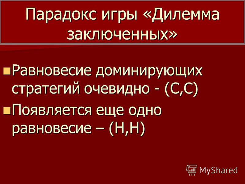 Парадокс игры «Дилемма заключенных» Равновесие доминирующих стратегий очевидно - (С,С) Равновесие доминирующих стратегий очевидно - (С,С) Появляется еще одно равновесие – (Н,Н) Появляется еще одно равновесие – (Н,Н)
