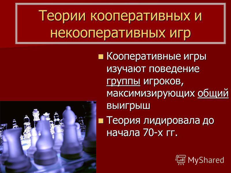 Теории кооперативных и некооперативных игр Кооперативные игры изучают поведение группы игроков, максимизирующих общий выигрыш Кооперативные игры изучают поведение группы игроков, максимизирующих общий выигрыш Теория лидировала до начала 70-х гг. Теор