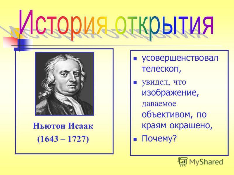 усовершенствовал телескоп, увидел, что изображение, даваемое объективом, по краям окрашено, Почему? Ньютон Исаак (1643 – 1727)