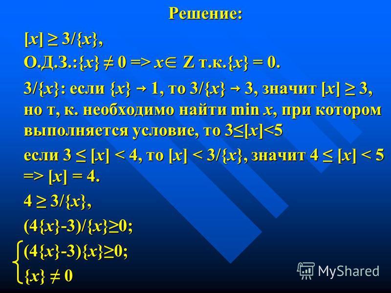 Решение: [х] 3/{х}, О.Д.З.:{х} 0 => x Z т.к.{х} = 0. 3/{х}: если {х} 1, то 3/{х} 3, значит [х] 3, но т, к. необходимо найти min х, при котором выполняется условие, то 3[х]<5 если 3 [х] [х] = 4. 4 3/{х}, (4{х}-3)/{х}0; (4{х}-3){х}0; {х} 0