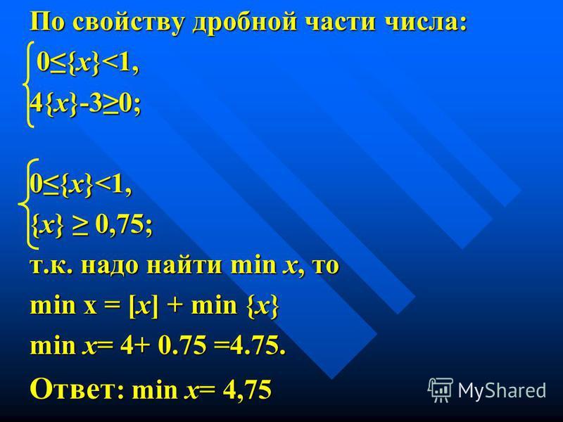 По свойству дробной части числа: 0{х}<1, 0{х}<1, 4{х}-30; 0{х}<1, {х} 0,75; т.к. надо найти min x, то min х = [х] + min {x} min x= 4+ 0.75 =4.75. Ответ : min x= 4,75