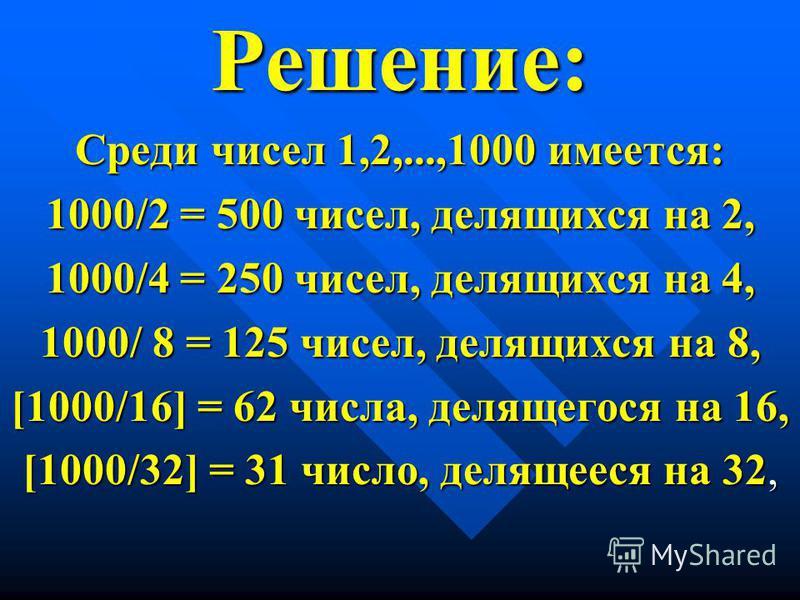 Решение: Среди чисел 1,2,...,1000 имеется: 1000/2 = 500 чисел, делящихся на 2, 1000/4 = 250 чисел, делящихся на 4, 1000/ 8 = 125 чисел, делящихся на 8, [1000/16] = 62 числа, делящегося на 16, [1000/32] = 31 число, делящееся на 32,