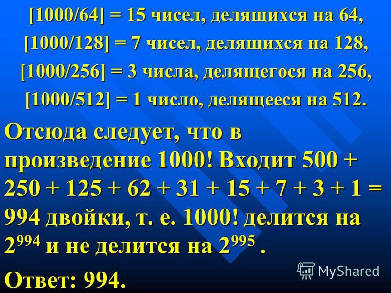 [1000/64] = 15 чисел, делящихся на 64, [1000/128] = 7 чисел, делящихся на 128, [1000/256] = 3 числа, делящегося на 256, [1000/512] = 1 число, делящееся на 512. Отсюда следует, что в произведение 1000! Входит 500 + 250 + 125 + 62 + 31 + 15 + 7 + 3 + 1