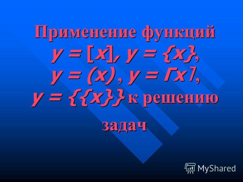 Применение функций у = [х], у = {х}, у = (х), у = Γх l, у = {{х}} к решению задач