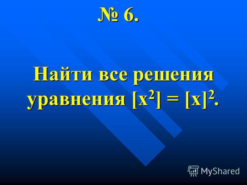 6. 6. Найти все решения уравнения [х 2 ] = [х] 2.