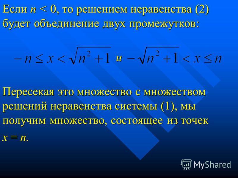 Если п < 0, то решением неравенства (2) будет объединение двух промежутков: и Пересекая это множество с множеством решений неравенства системы (1), мы получим множество, состоящее из точек х = п.