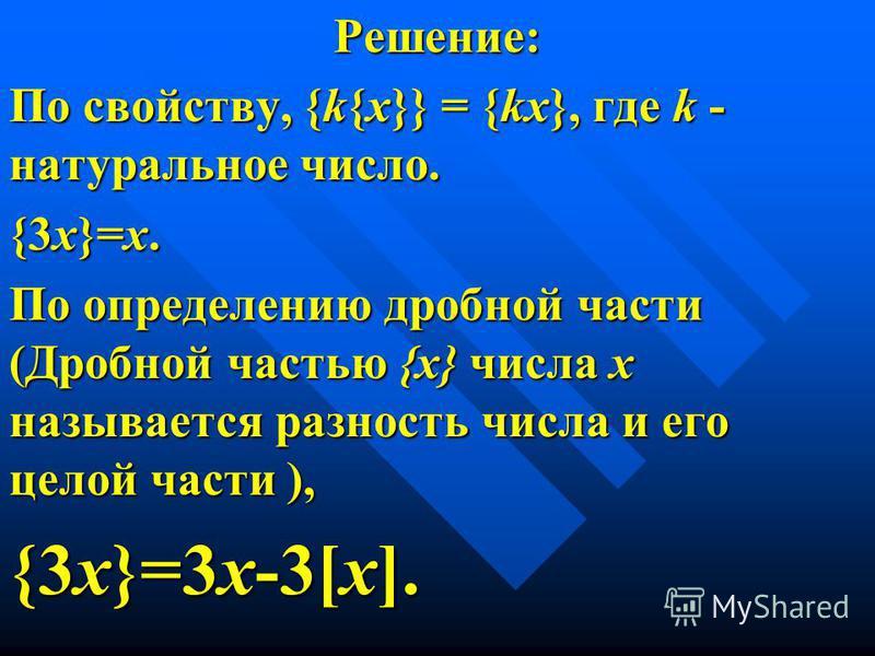 Решение: По свойству, {k{x}} = {kx}, где k - натуральное число. {3 х}=х. По определению дробной части (Дробной частью {х} числа х называется разность числа и его целой части ), {3 х}=3 х-3[х].