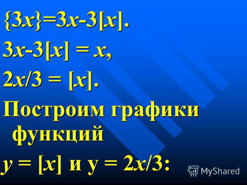 3 х-3[х] = х, 2 х/3 = [х]. Построим графики функций у = [х] и у = 2 х/3: