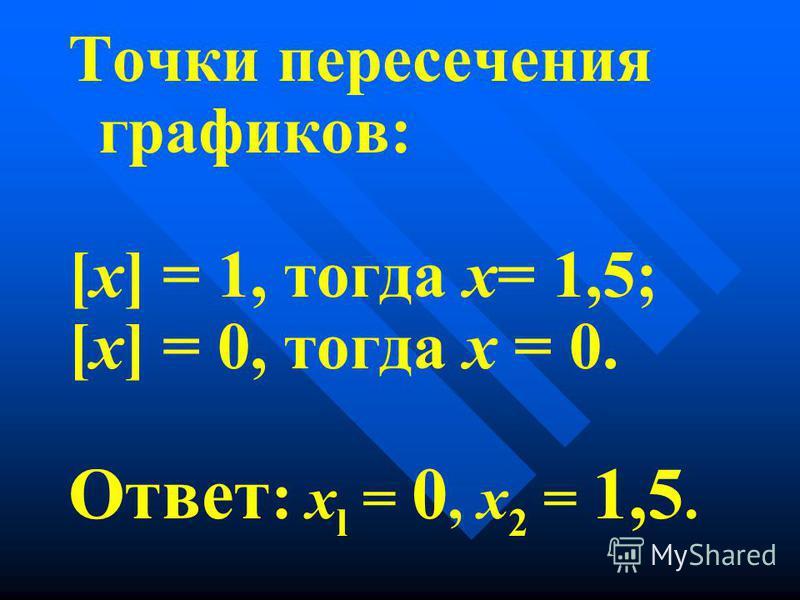 Точки пересечения графиков: [х] = 1, тогда х= 1,5; [х] = 0, тогда х = 0. Ответ : x l = 0, х 2 = 1,5.