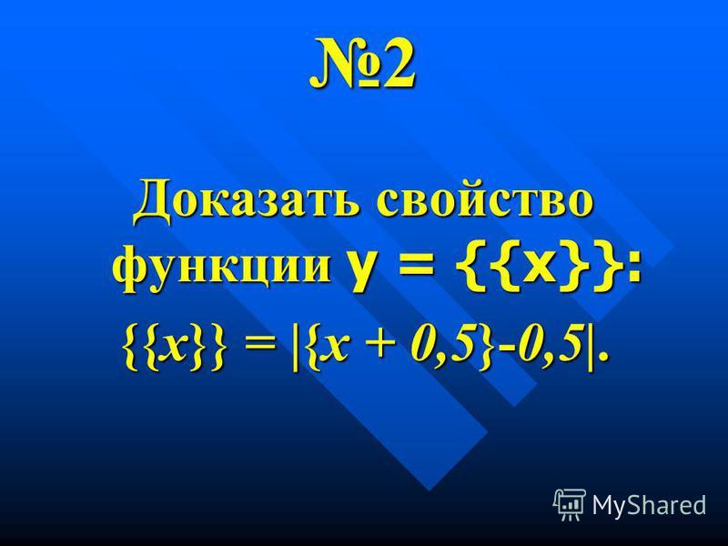 2 Доказать свойство функции у = {{х}}: {{х}} = |{х + 0,5}-0,5|.