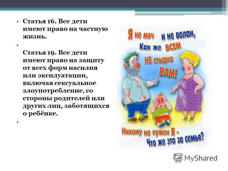 Статья 16. Все дети имеют право на частную жизнь. Статья 19. Все дети имеют право на защиту от всех форм насилия или эксплуатации, включая сексуальное злоупотребление, со стороны родителей или других лиц, заботящихся о ребёнке.