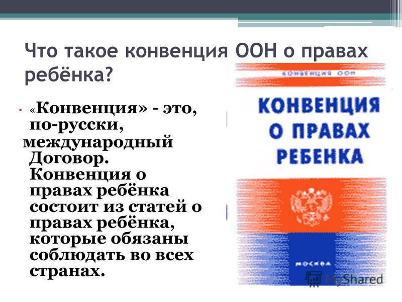 Что такое конвенция ООН о правах ребёнка? « Конвенция» - это, по-русски, международный Договор. Конвенция о правах ребёнка состоит из статей о правах ребёнка, которые обязаны соблюдать во всех странах.