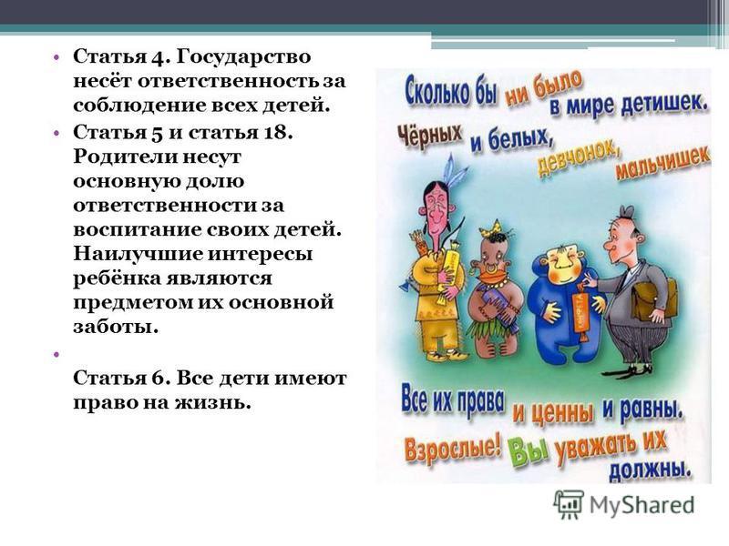 Статья 4. Государство несёт ответственность за соблюдение всех детей. Статья 5 и статья 18. Родители несут основную долю ответственности за воспитание своих детей. Наилучшие интересы ребёнка являются предметом их основной заботы. Статья 6. Все дети и