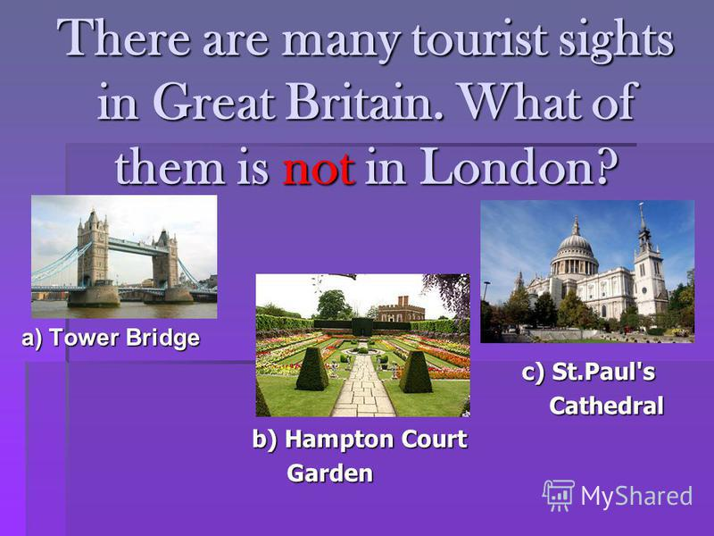 There are many tourist sights in Great Britain. What of them is not in London? a) Tower Bridge b) Hampton Court Garden Garden c) St.Paul's Cathedral Cathedral