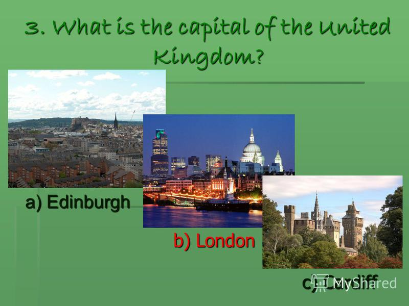 3. What is the capital of the United Kingdom? a) Edinburgh b) London c) Cardiff