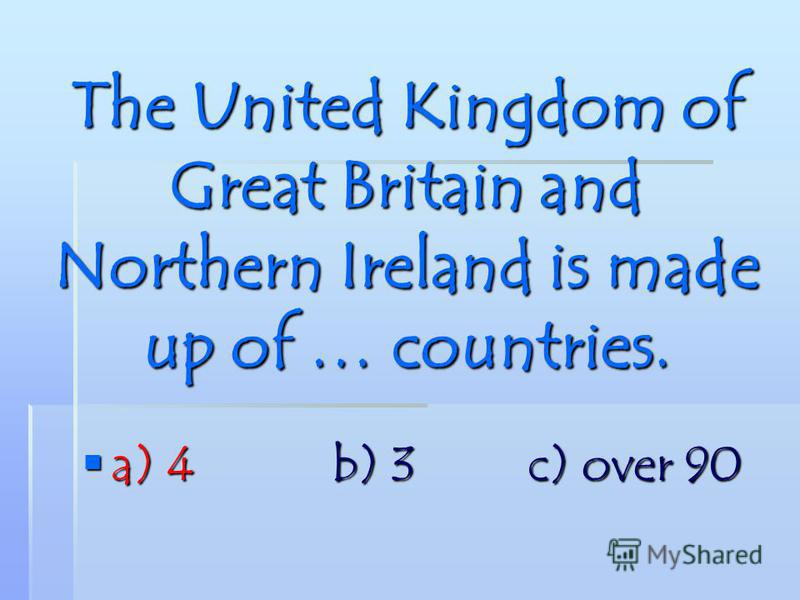 The United Kingdom of Great Britain and Northern Ireland is made up of … countries. a) 4 b) 3 c) over 90 a) 4 b) 3 c) over 90