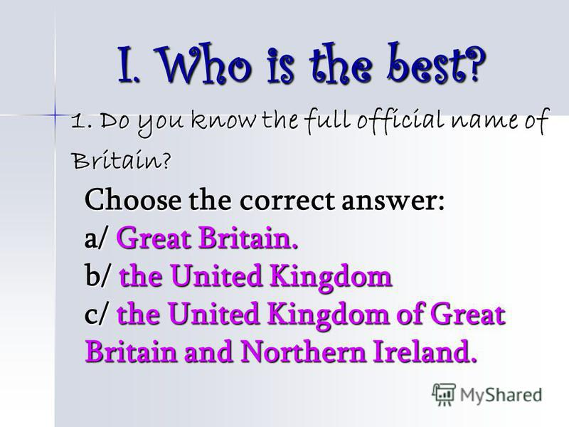 I. Who is the best? 1. Do you know the full official name of 1. Do you know the full official name of Britain? Britain? Choose the correct answer: a/ Great Britain. b/ the United Kingdom c/ the United Kingdom of Great Britain and Northern Ireland.