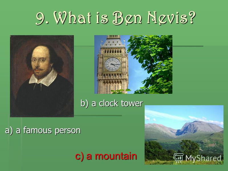 9. What is Ben Nevis? c) a mountain a) a famous person b) a clock tower