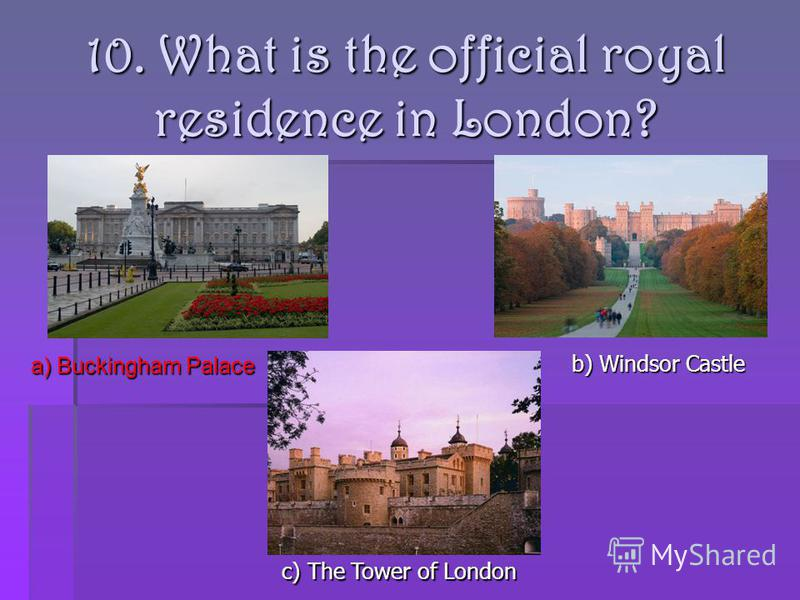 10. What is the official royal residence in London? a) Buckingham Palace b) Windsor Castle c) The Tower of London