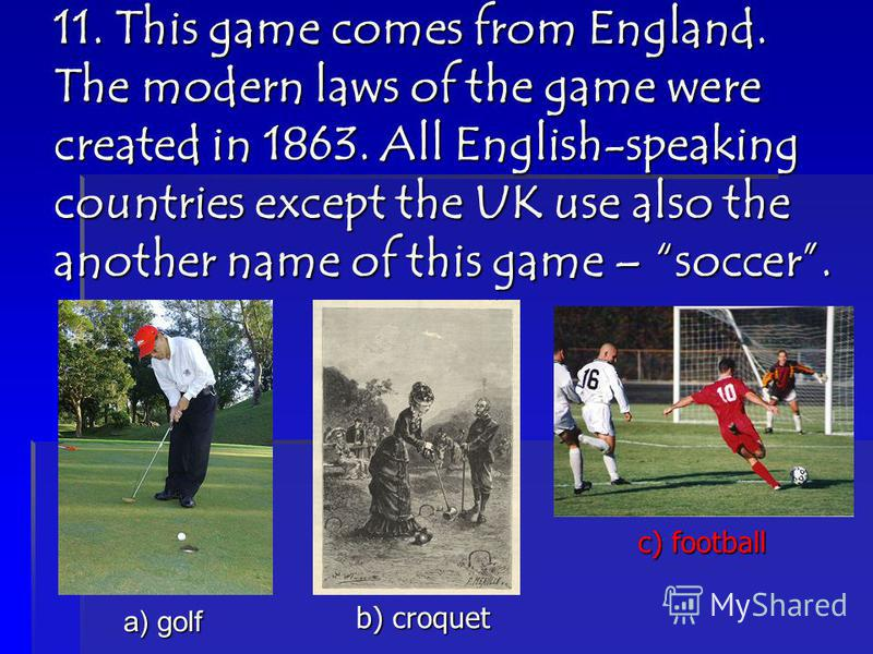 11. This game comes from England. The modern laws of the game were created in 1863. All English-speaking countries except the UK use also the another name of this game – soccer. a) golf b) croquet c) football