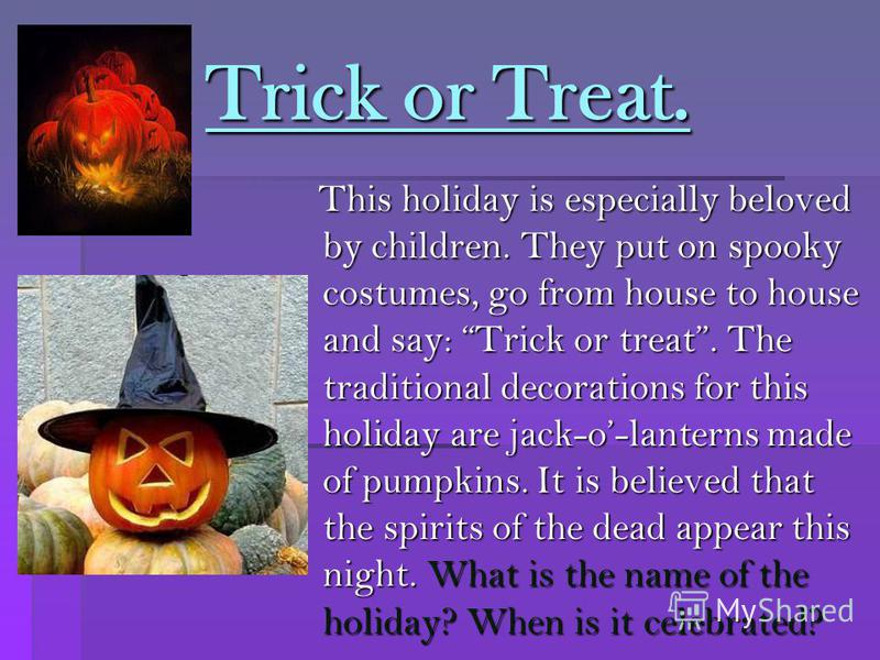Trick or Treat. Trick or Treat. This holiday is especially beloved by children. They put on spooky costumes, go from house to house and say: Trick or treat. The traditional decorations for this holiday are jack-o-lanterns made of pumpkins. It is beli