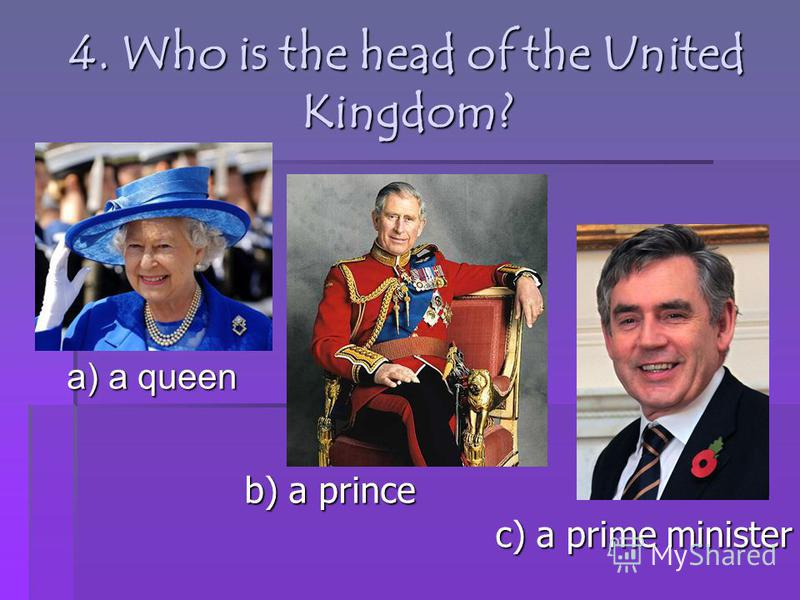 4. Who is the head of the United Kingdom? a) a queen b) a prince c) a prime minister
