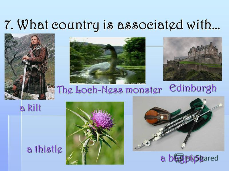 7. What country is associated with… a bagpipe The Loch-Ness monster a kilt Edinburgh a thistle