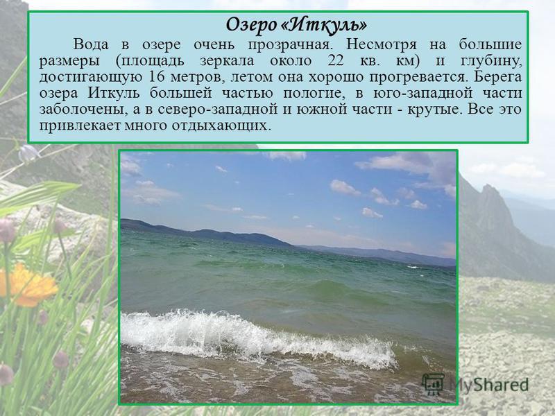 Озеро «Иткуль» Вода в озере очень прозрачная. Несмотря на большие размеры (площадь зеркала около 22 кв. км) и глубину, достигающую 16 метров, летом она хорошо прогревается. Берега озера Иткуль большей частью пологие, в юго-западной части заболочены,
