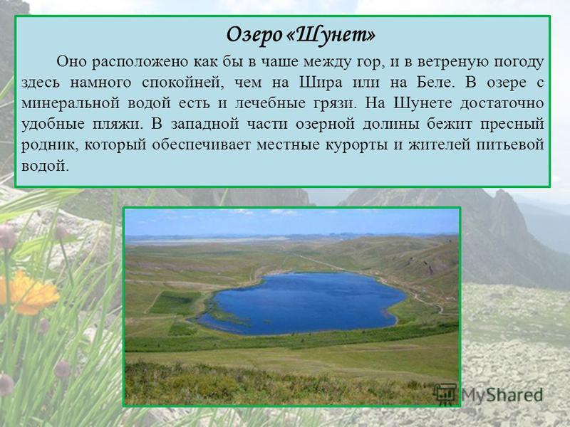 Озеро «Шунет» Оно расположено как бы в чаше между гор, и в ветреную погоду здесь намного спокойней, чем на Шира или на Беле. В озере с минеральной водой есть и лечебные грязи. На Шунете достаточно удобные пляжи. В западной части озерной долины бежит