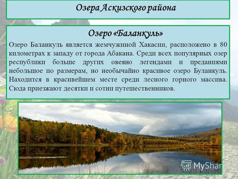 Озеро «Баланкуль» Озеро Баланкуль является жемчужиной Хакасии, расположено в 80 километрах к западу от города Абакана. Среди всех популярных озер республики больше других овеяно легендами и преданиями небольшое по размерам, но необычайно красивое озе