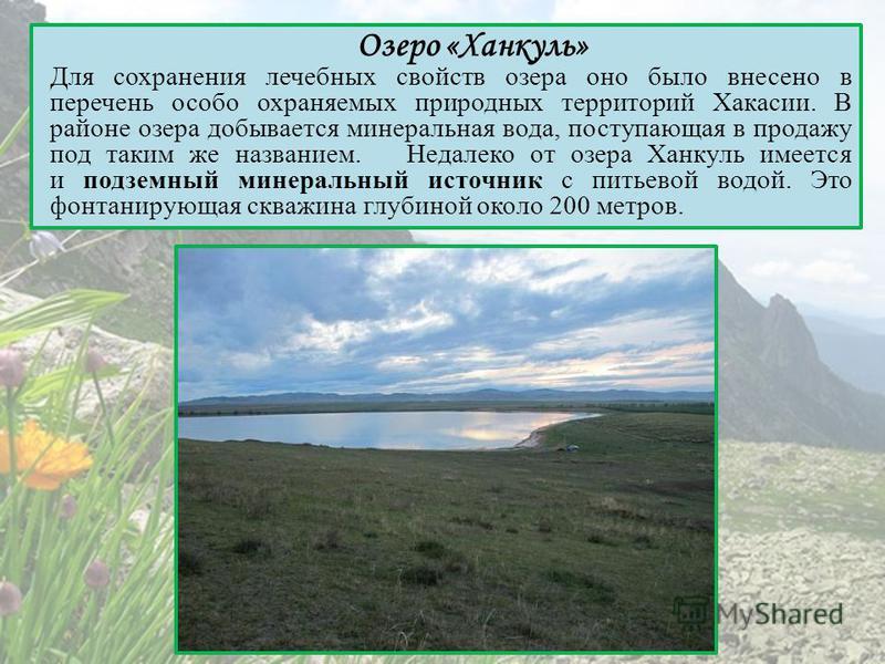 Озеро «Ханкуль» Для сохранения лечебных свойств озера оно было внесено в перечень особо охраняемых природных территорий Хакасии. В районе озера добывается минеральная вода, поступающая в продажу под таким же названием. Недалеко от озера Ханкуль имеет
