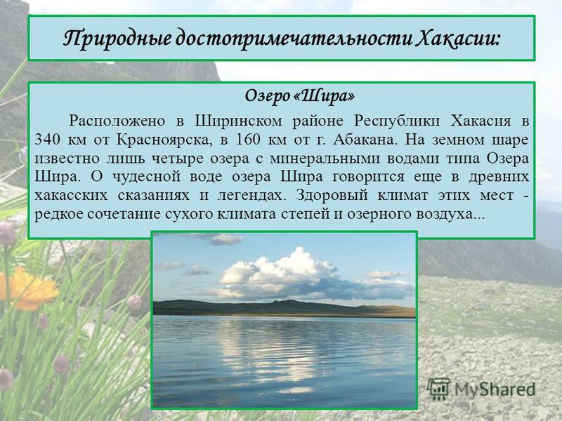 Природные достопримечательности Хакасии: Озеро «Шира» Расположено в Ширинском районе Республики Хакасия в 340 км от Красноярска, в 160 км от г. Абакана. На земном шаре известно лишь четыре озера с минеральными водами типа Озера Шира. О чудесной воде