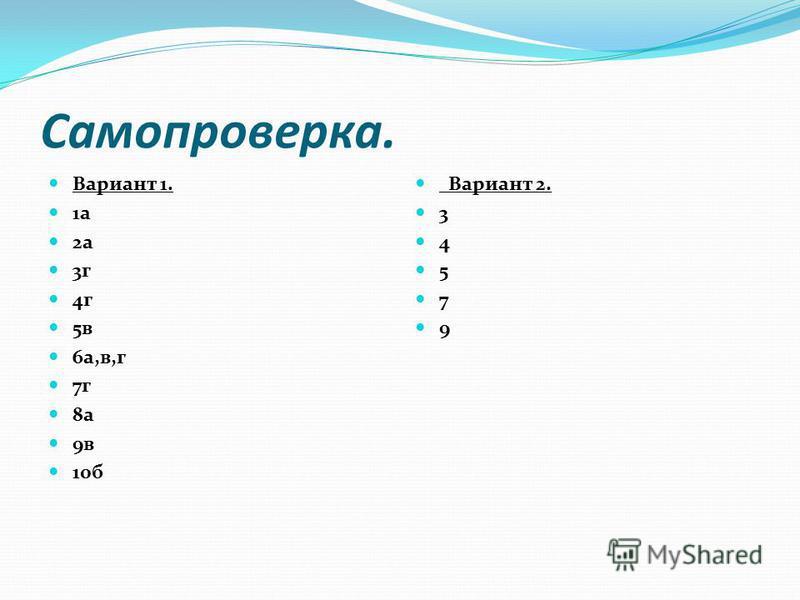 Самопроверка. Вариант 1. 1 а 2 а 3 г 4 г 5 в 6 а,в,г 7 г 8 а 9 в 10 б Вариант 2. 3 4 5 7 9