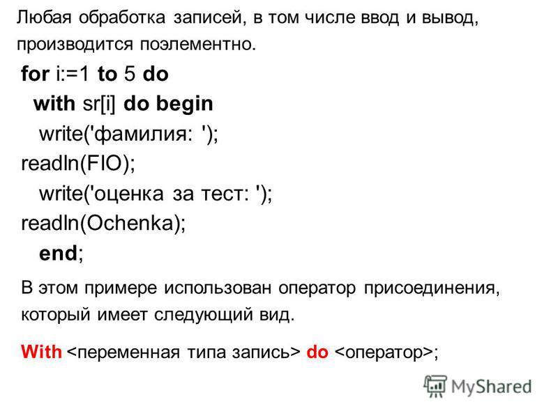Любая обработка записей, в том числе ввод и вывод, производится поэлементно. for i:=1 to 5 do with sr[i] do begin write('фамилия: '); readln(FIO); write('оценка за тест: '); readln(Ochenka); end; В этом примере использован оператор присоединения, кот