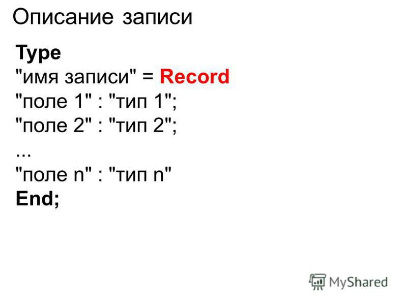 Type имя записи = Record поле 1 : тип 1; поле 2 : тип 2;... поле n : тип n End; Описание записи