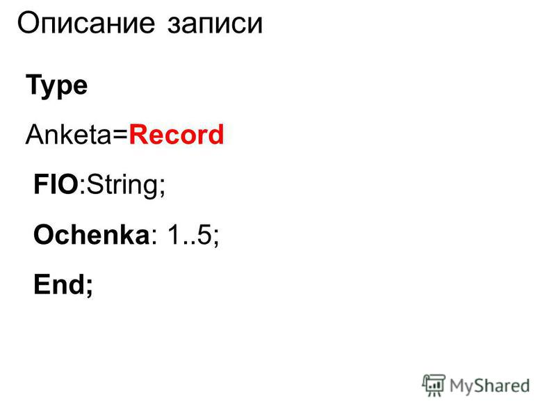 Type Anketa=Record FIO:String; Ochenka: 1..5; End;