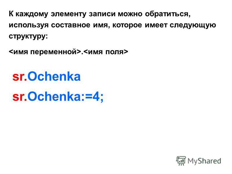 К каждому элементу записи можно обратиться, используя составное имя, которое имеет следующую структуру:. sr.Ochenka sr.Ochenka:=4;