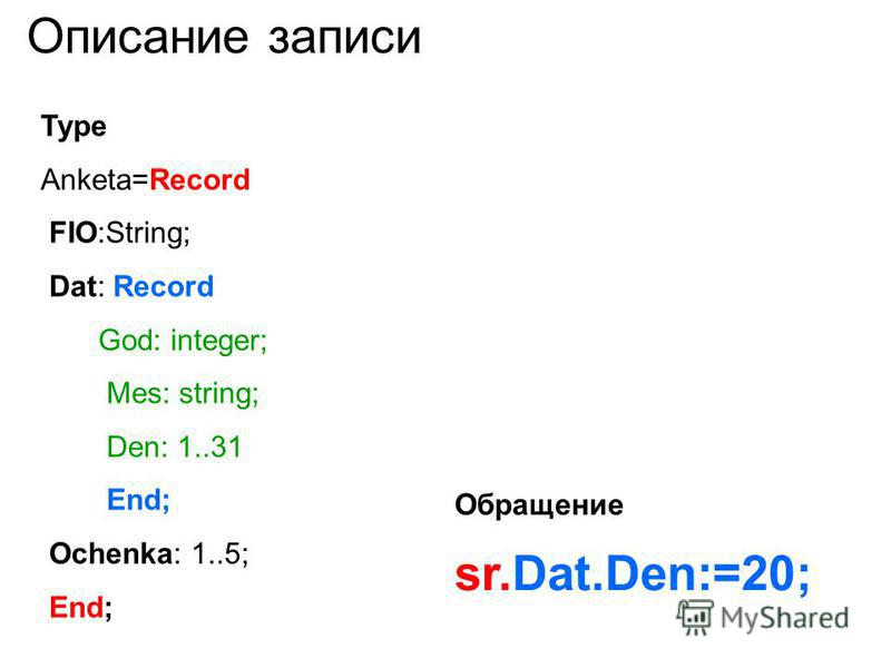 Описание записи Type Anketa=Record FIO:String; Dat: Record God: integer; Mes: string; Den: 1..31 End; Ochenka: 1..5; End; sr.Dat.Den:=20; Обращение